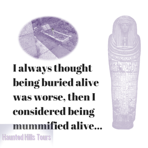 I always thought being buried alive was worse, then I considered being mummified alive...
