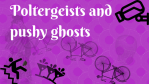 Poltergeists and pushy ghosts (1)